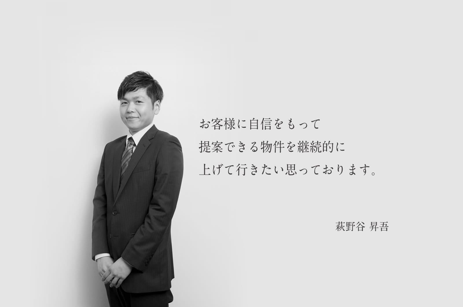 お客様に自信をもって提案できる物件を継続的に上げて行きたい思っております。萩野谷 昇吾
