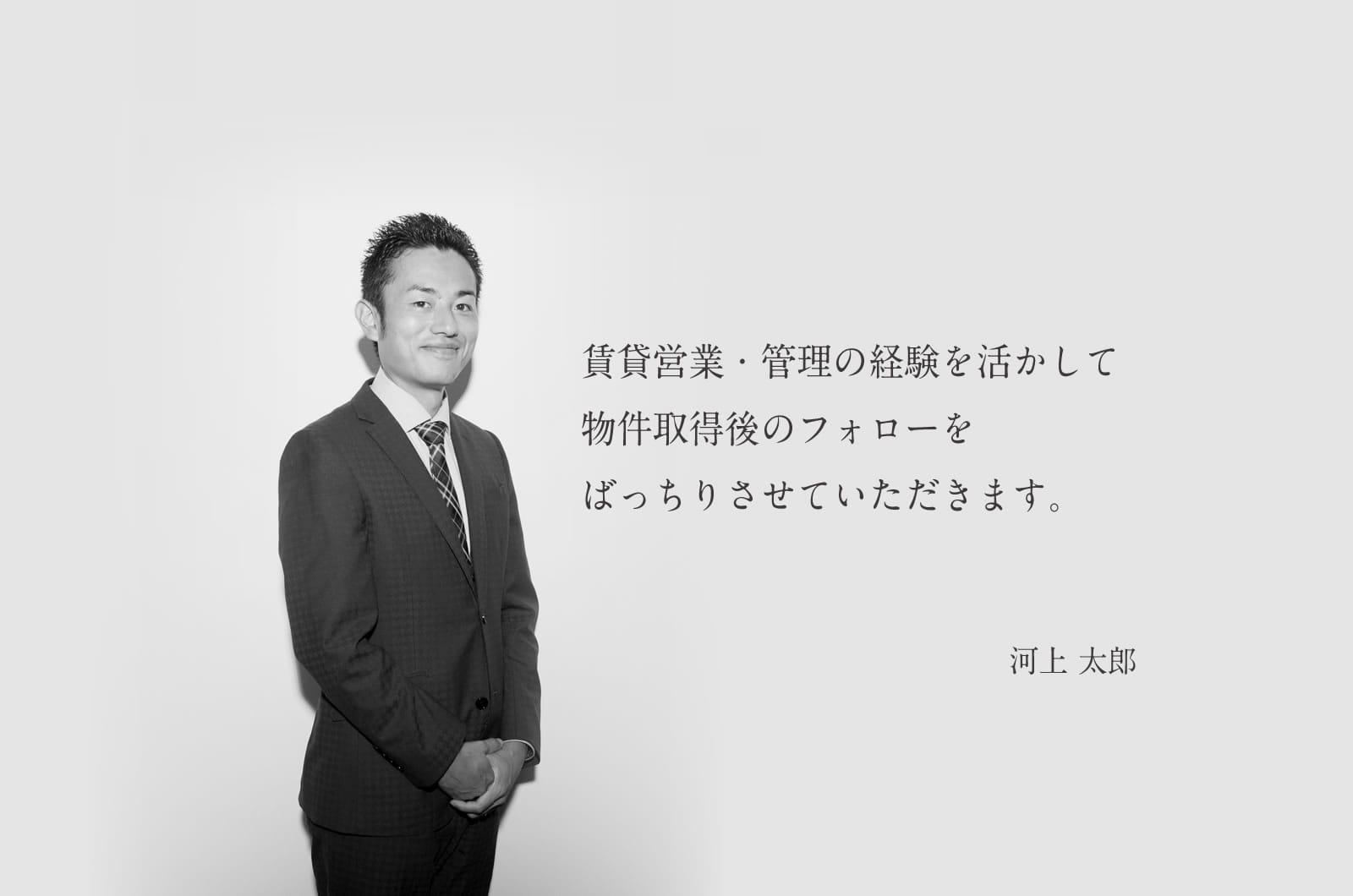 賃貸営業・管理の経験を活かして物件取得後のフォローをばっちりさせていただきます。河上 太郎
